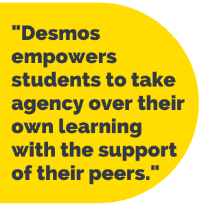 """Pull Quote: """"Desmos empowers students to take agency over their own learning with the support of their peers."""""""