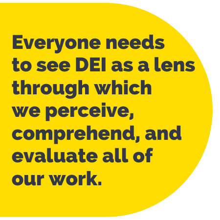 Pull Quote: Everyone needs to see D E I as a lens through which we perceive, comprehend, and evaluate all of our work.