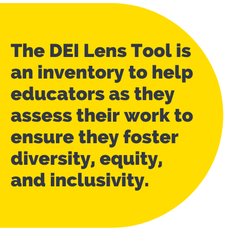 Pull Quote: The D E I Lens Tool is an inventory to help educators as they assess their work to ensure they foster diversity, equity, and inclusivity.
