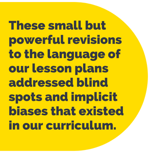 Pull Quote: These small but powerful revisions to the language of our lesson plans addressed blind spots and implicit biases that existed in our curriculum.